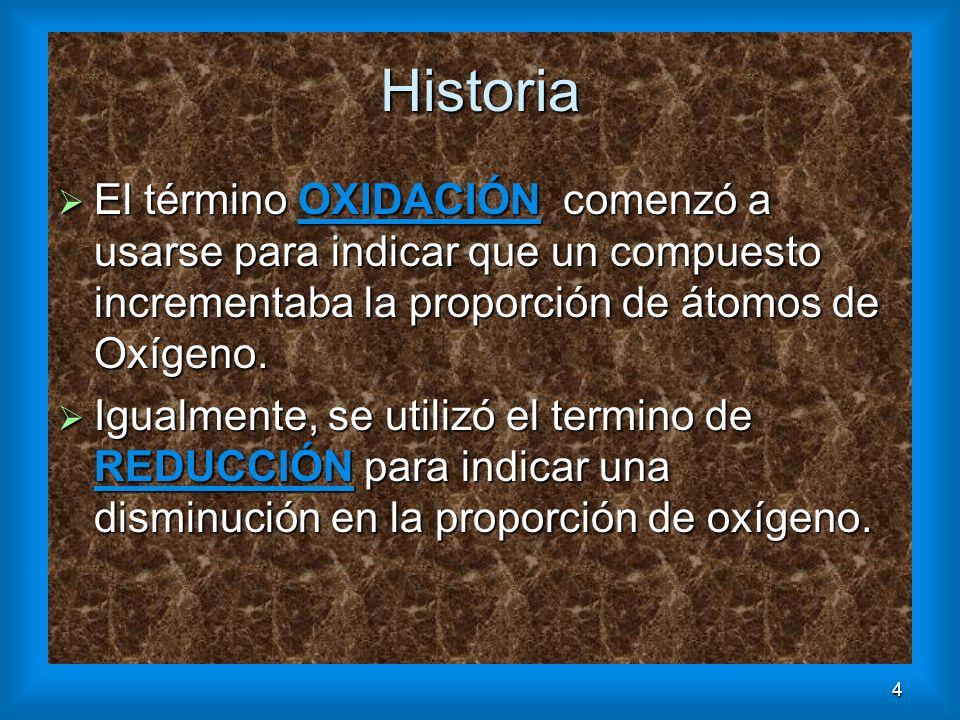 4 Historia El término OXIDACIÓN comenzó a usarse para indicar que un compuesto incrementaba la proporción de átomos de Oxígeno. El término OXIDACIÓN c