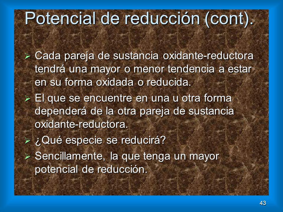 43 Potencial de reducción (cont). Cada pareja de sustancia oxidante-reductora tendrá una mayor o menor tendencia a estar en su forma oxidada o reducid