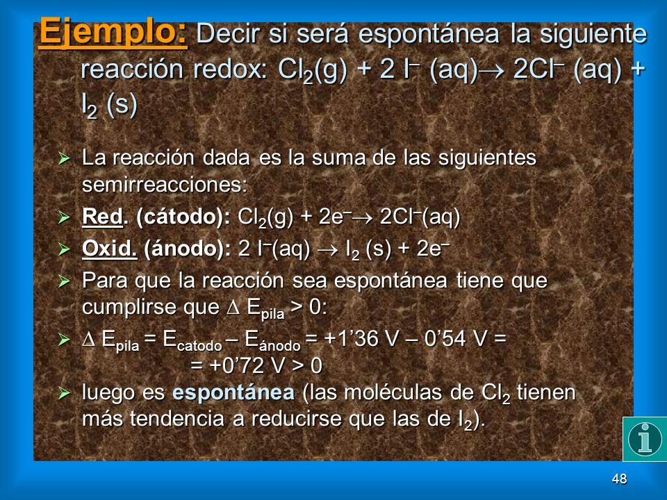 48 Ejemplo: Decir si será espontánea la siguiente reacción redox: Cl 2 (g) + 2 I – (aq) 2Cl – (aq) + I 2 (s) La reacción dada es la suma de las siguie