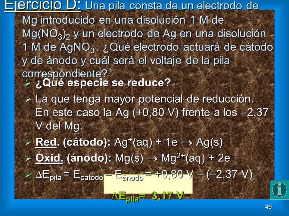 49 Ejercicio D: Una pila consta de un electrodo de Mg introducido en una disolución 1 M de Mg(NO 3 ) 2 y un electrodo de Ag en una disolución 1 M de A