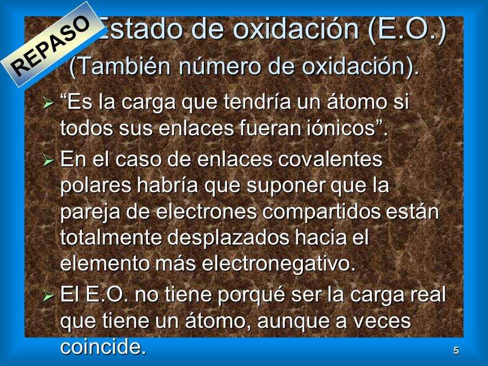 5 Estado de oxidación (E.O.) (También número de oxidación). Es la carga que tendría un átomo si todos sus enlaces fueran iónicos. Es la carga que tend