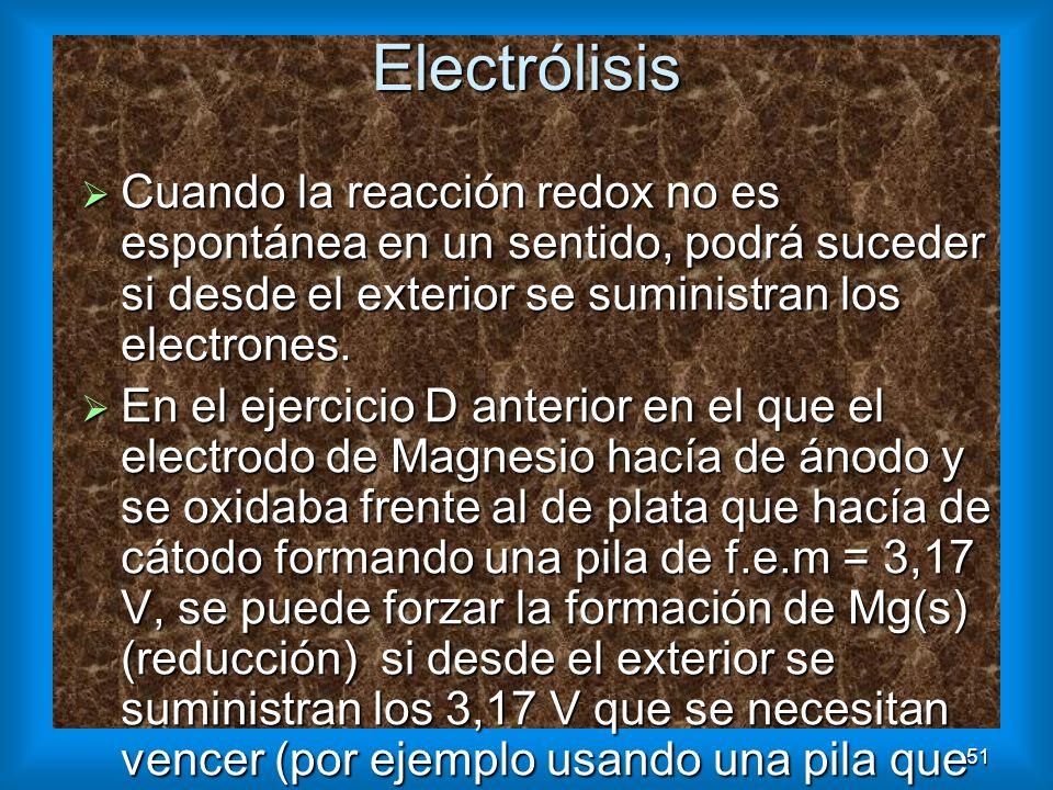 51Electrólisis Cuando la reacción redox no es espontánea en un sentido, podrá suceder si desde el exterior se suministran los electrones. Cuando la re