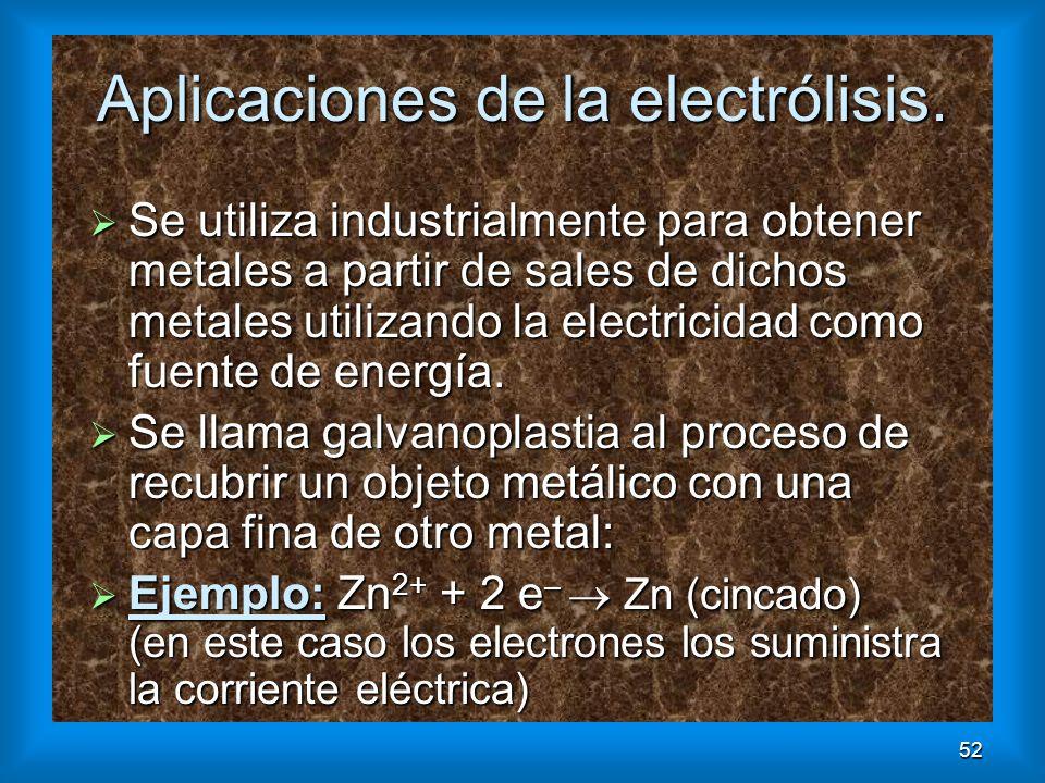 52 Aplicaciones de la electrólisis. Se utiliza industrialmente para obtener metales a partir de sales de dichos metales utilizando la electricidad com