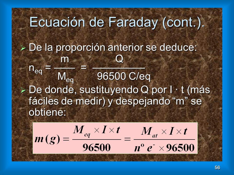 56 Ecuación de Faraday (cont.). De la proporción anterior se deduce: De la proporción anterior se deduce: m Q n eq = = M eq 96500 C/eq m Q n eq = = M