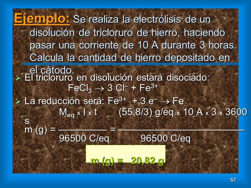 57 Ejemplo: Se realiza la electrólisis de un disolución de tricloruro de hierro, haciendo pasar una corriente de 10 A durante 3 horas. Calcula la cant