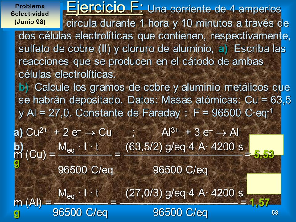 58 Ejercicio F: Una corriente de 4 amperios circula durante 1 hora y 10 minutos a través de dos células electrolíticas que contienen, respectivamente,