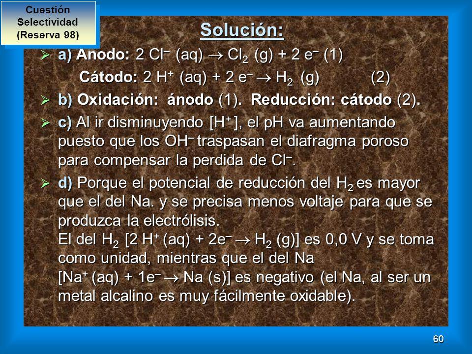 60 Solución: a) Ánodo: 2 Cl – (aq) Cl 2 (g) + 2 e – (1) a) Ánodo: 2 Cl – (aq) Cl 2 (g) + 2 e – (1) Cátodo: 2 H + (aq) + 2 e – H 2 (g) (2) Cátodo: 2 H