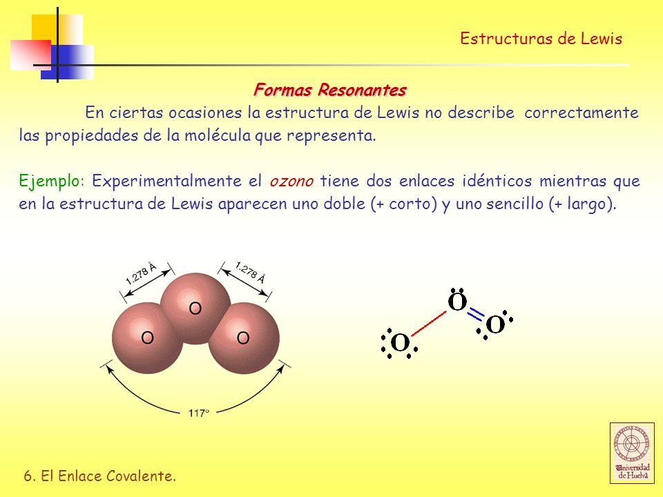 6. El Enlace Covalente. Estructuras de Lewis Formas Resonantes En ciertas ocasiones la estructura de Lewis no describe correctamente las propiedades d