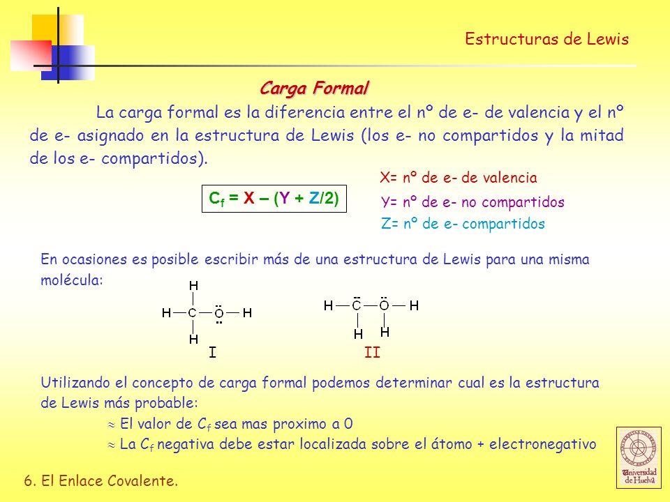 6. El Enlace Covalente. Estructuras de Lewis Carga Formal La carga formal es la diferencia entre el nº de e- de valencia y el nº de e- asignado en la