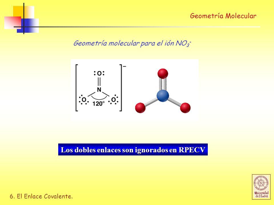6. El Enlace Covalente. Geometría molecular para el ión NO 3 - Los dobles enlaces son ignorados en RPECV Geometría Molecular
