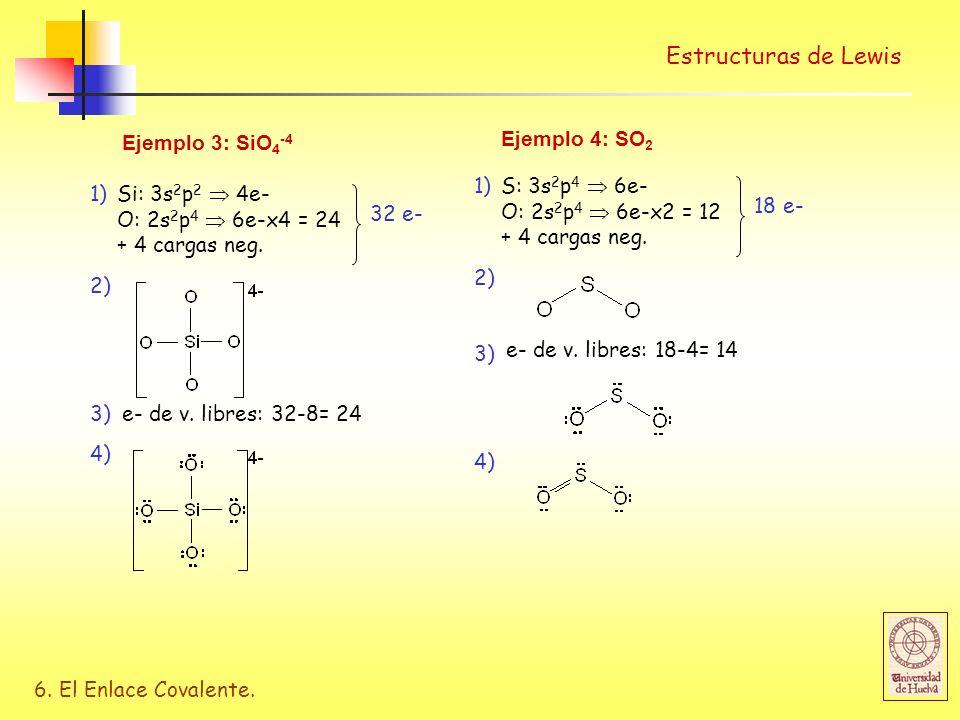 6. El Enlace Covalente. Estructuras de Lewis Ejemplo 3: SiO 4 -4 Si: 3s 2 p 2 4e- O: 2s 2 p 4 6e-x4 = 24 + 4 cargas neg. 32 e- 2) 1) 3)e- de v. libres