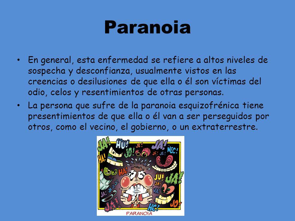 Paranoia En general, esta enfermedad se refiere a altos niveles de sospecha y desconfianza, usualmente vistos en las creencias o desilusiones de que e