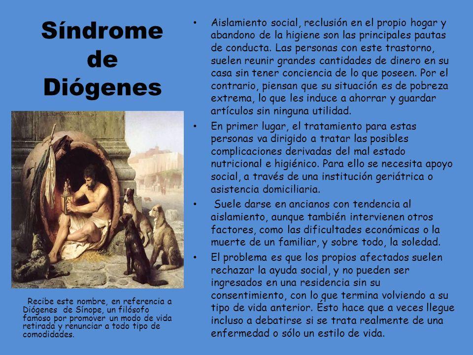 Síndrome de Diógenes Recibe este nombre, en referencia a Diógenes de Sínope, un filósofo famoso por promover un modo de vida retirada y renunciar a to
