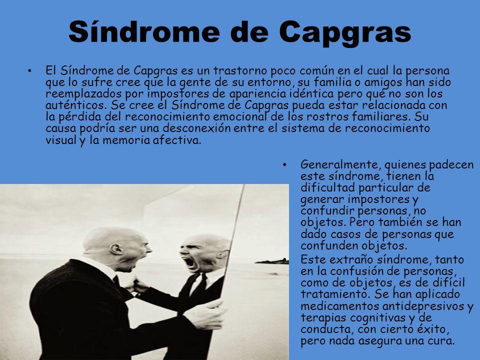 Síndrome de Capgras El Síndrome de Capgras es un trastorno poco común en el cual la persona que lo sufre cree que la gente de su entorno, su familia o