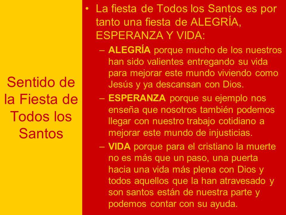 Sentido de la Fiesta de Todos los Santos La fiesta de Todos los Santos es por tanto una fiesta de ALEGRÍA, ESPERANZA Y VIDA: –ALEGRÍA porque mucho de