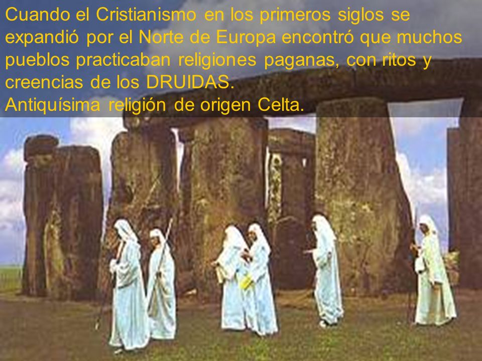 Cuando el Cristianismo en los primeros siglos se expandió por el Norte de Europa encontró que muchos pueblos practicaban religiones paganas, con ritos y creencias de los DRUIDAS.