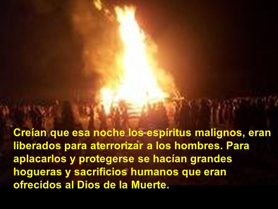 Creían que esa noche los espíritus malignos, eran liberados para aterrorizar a los hombres. Para aplacarlos y protegerse se hacían grandes hogueras y