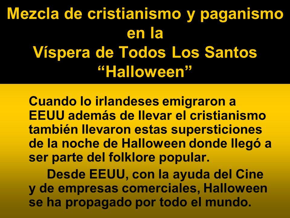 Mezcla de cristianismo y paganismo en la Víspera de Todos Los Santos Halloween Cuando lo irlandeses emigraron a EEUU además de llevar el cristianismo también llevaron estas supersticiones de la noche de Halloween donde llegó a ser parte del folklore popular.