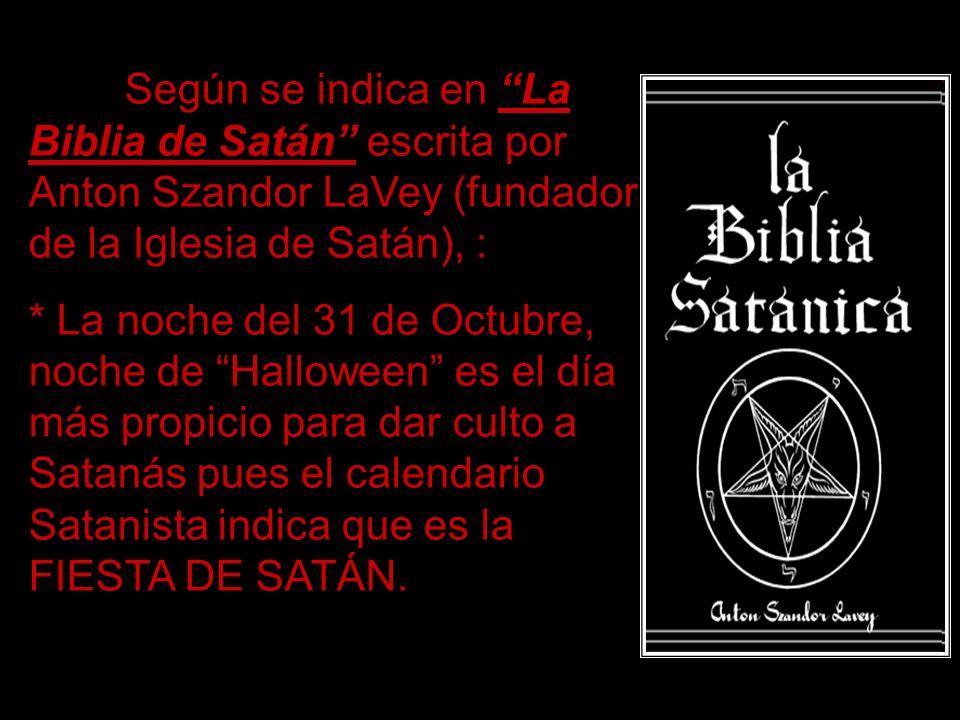 Según se indica en La Biblia de Satán escrita por Anton Szandor LaVey (fundador de la Iglesia de Satán), : * La noche del 31 de Octubre, noche de Halloween es el día más propicio para dar culto a Satanás pues el calendario Satanista indica que es la FIESTA DE SATÁN.