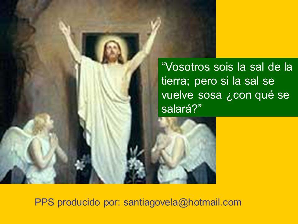 PPS producido por: santiagovela@hotmail.com Vosotros sois la sal de la tierra; pero si la sal se vuelve sosa ¿con qué se salará?
