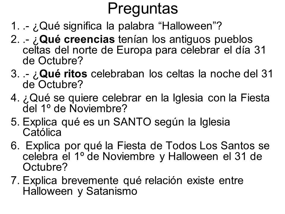 Preguntas 1..- ¿Qué significa la palabra Halloween? 2..- ¿Qué creencias tenían los antiguos pueblos celtas del norte de Europa para celebrar el día 31