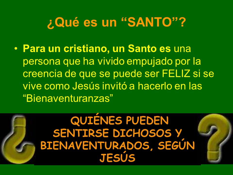 Para un cristiano, un Santo es una persona que ha vivido empujado por la creencia de que se puede ser FELIZ si se vive como Jesús invitó a hacerlo en las Bienaventuranzas QUIÉNES PUEDEN SENTIRSE DICHOSOS Y BIENAVENTURADOS, SEGÚN JESÚS