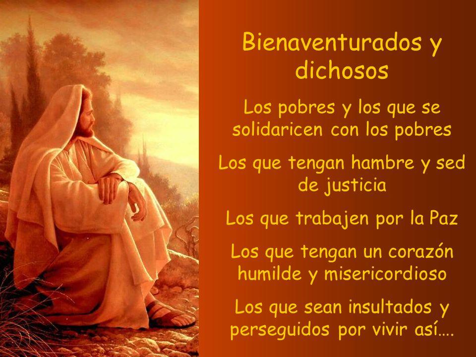 Bienaventurados y dichosos Los pobres y los que se solidaricen con los pobres Los que tengan hambre y sed de justicia Los que trabajen por la Paz Los