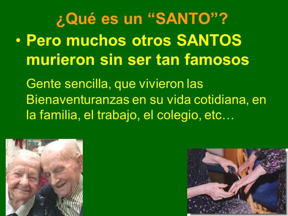 ¿Qué es un SANTO? Pero muchos otros SANTOS murieron sin ser tan famosos Gente sencilla, que vivieron las Bienaventuranzas en su vida cotidiana, en la