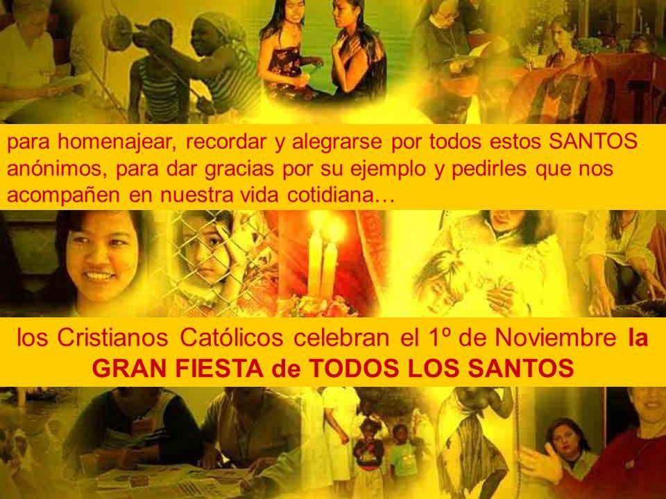 para homenajear, recordar y alegrarse por todos estos SANTOS anónimos, para dar gracias por su ejemplo y pedirles que nos acompañen en nuestra vida cotidiana… los Cristianos Católicos celebran el 1º de Noviembre la GRAN FIESTA de TODOS LOS SANTOS
