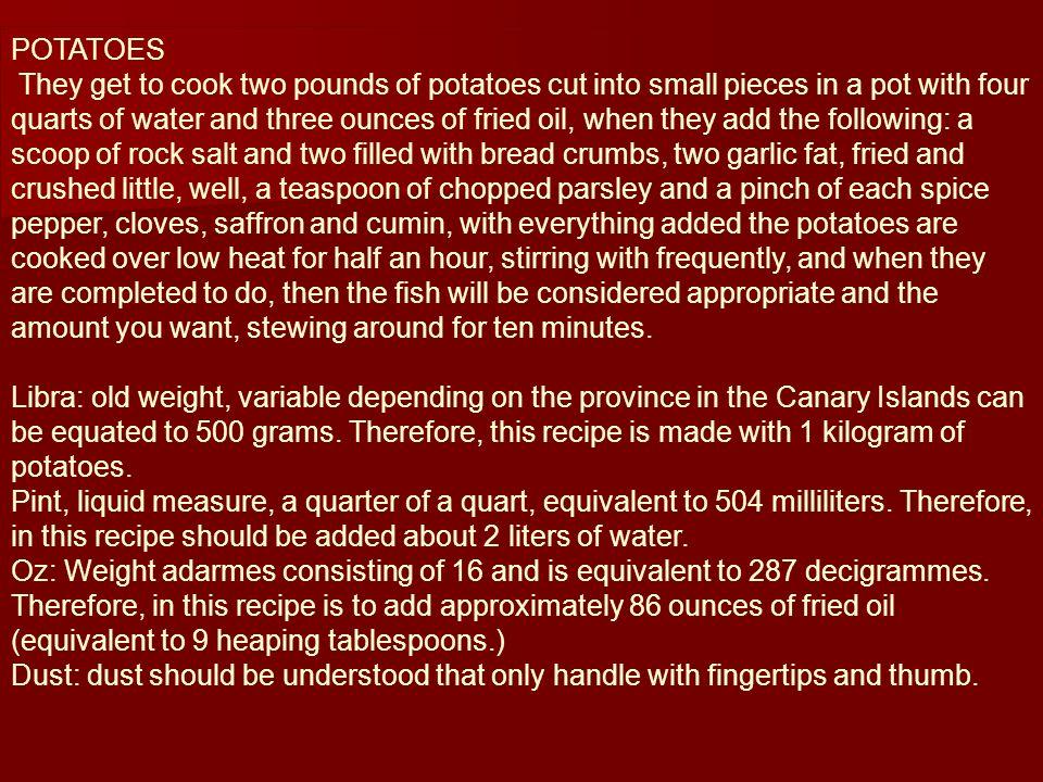 Se ponen á guisar dos libras de papas picadas en trozos peque ñ os, en un caldero con cuatro cuartillos de agua y tres onzas de aceite frito; cuando est é n a ñá dase lo siguiente: una cucharada rasa de sal en grano y dos colmadas de pan rallado; dos ajos gordos, fritos y poco y bien machacados; una cucharadita rasa de perejil picado, y un polvo de cada una de las especias pimienta, clavillos, azafr á n y cominos; con todo lo a ñ adido se guisar á n las papas á fuego lento durante media hora, revolvi é ndolas con frecuencia; y cuando ya est é n concluidas de hacer, entonces se pondr á el pescado que se tenga por conveniente y en la cantidad que se quiera, guisando todo durante diez minutos m á s.