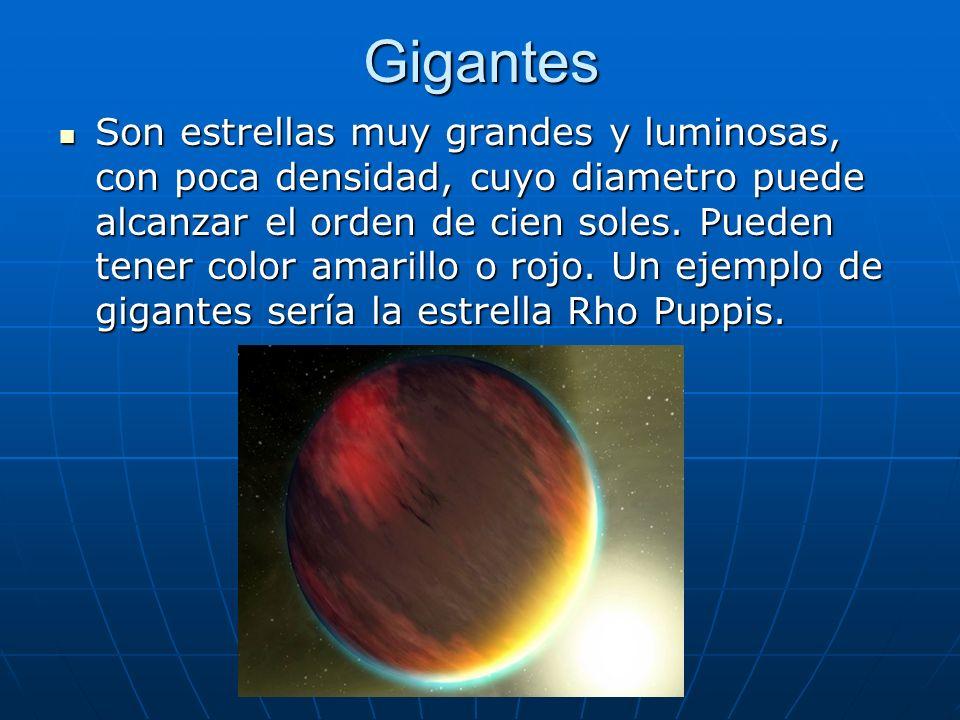 Gigantes Son estrellas muy grandes y luminosas, con poca densidad, cuyo diametro puede alcanzar el orden de cien soles. Pueden tener color amarillo o