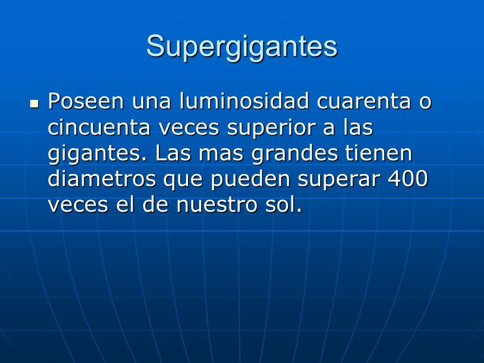 Supergigantes Poseen una luminosidad cuarenta o cincuenta veces superior a las gigantes. Las mas grandes tienen diametros que pueden superar 400 veces