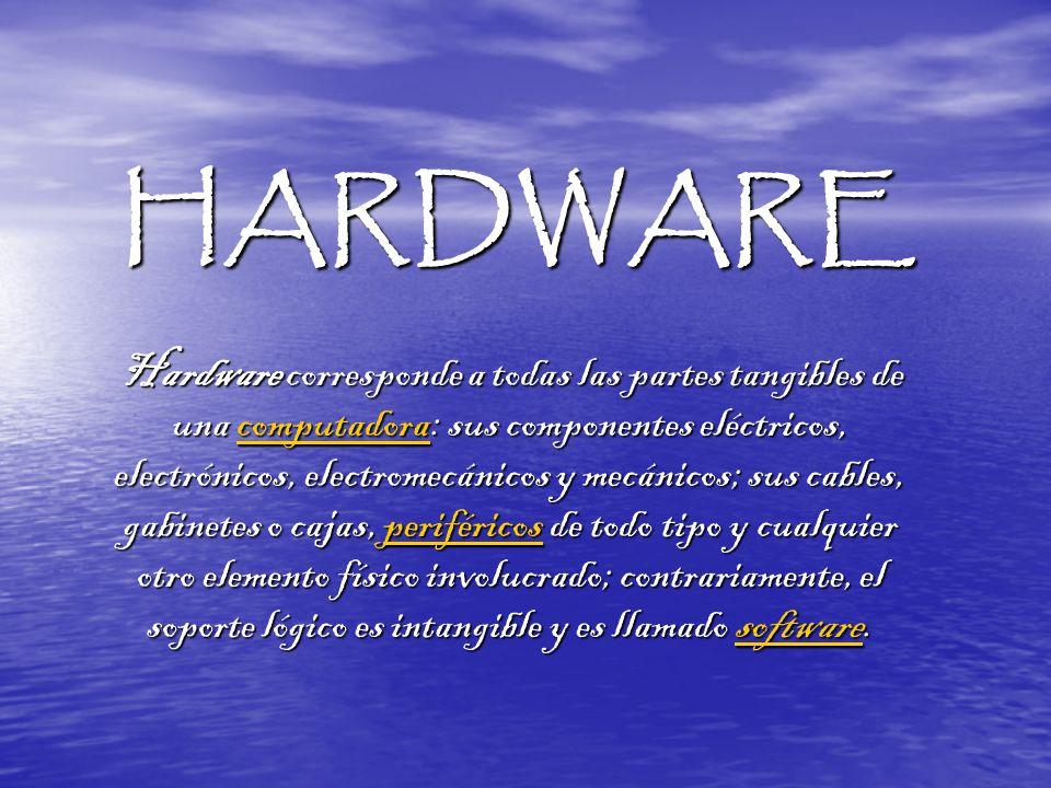 HARDWARE Hardware corresponde a todas las partes tangibles de una computadora: sus componentes eléctricos, electrónicos, electromecánicos y mecánicos;