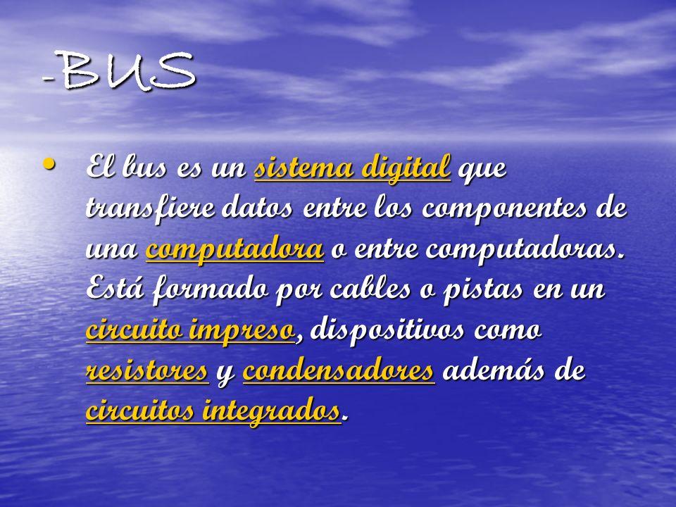 - BUS El bus es un sistema digital que transfiere datos entre los componentes de una computadora o entre computadoras. Está formado por cables o pista