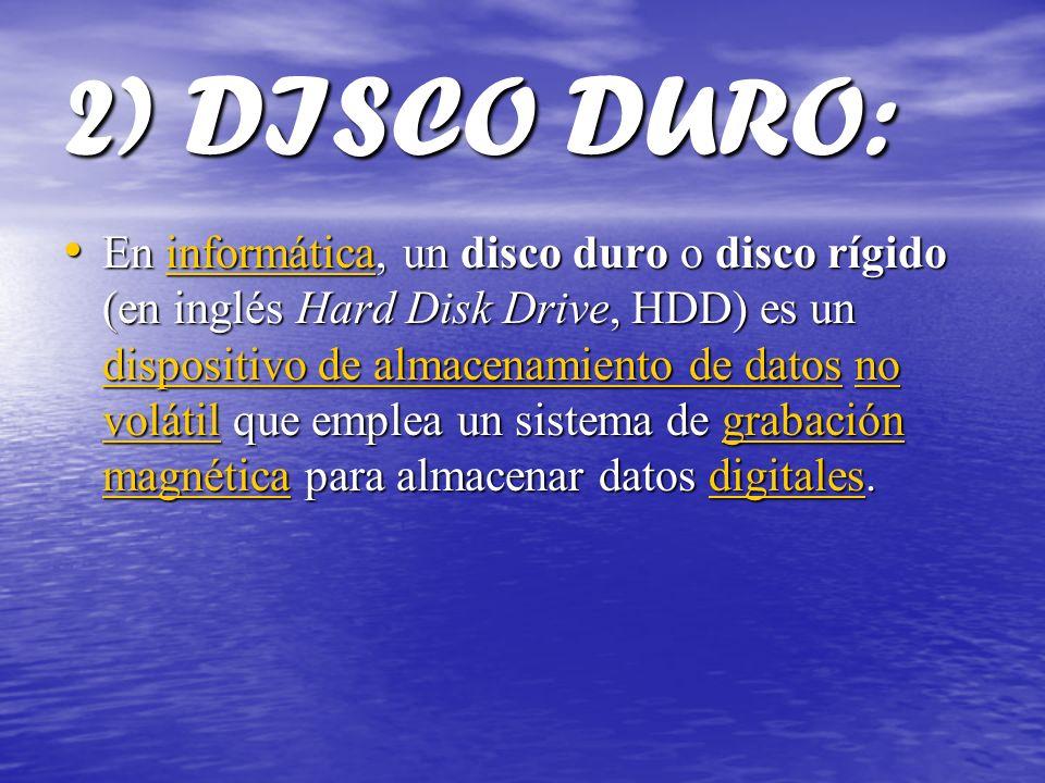 2) DISCO DURO: En informática, un disco duro o disco rígido (en inglés Hard Disk Drive, HDD) es un dispositivo de almacenamiento de datos no volátil q