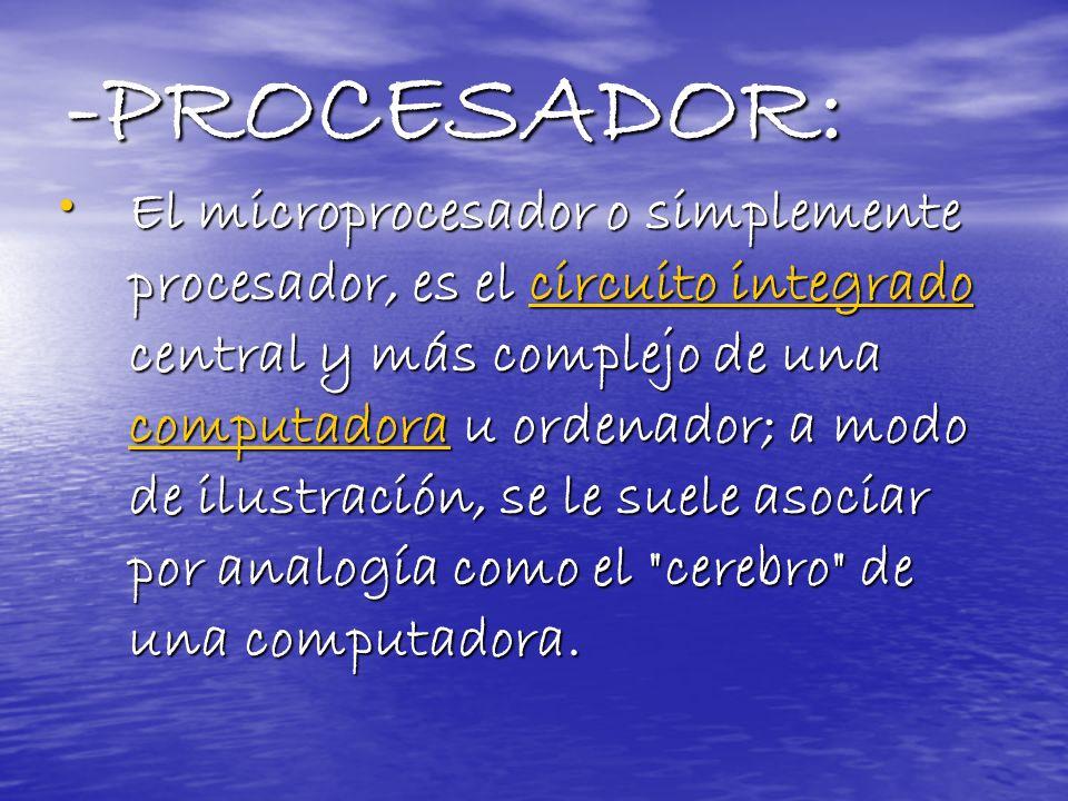 -PROCESADOR: El microprocesador o simplemente procesador, es el circuito integrado central y más complejo de una computadora u ordenador; a modo de il