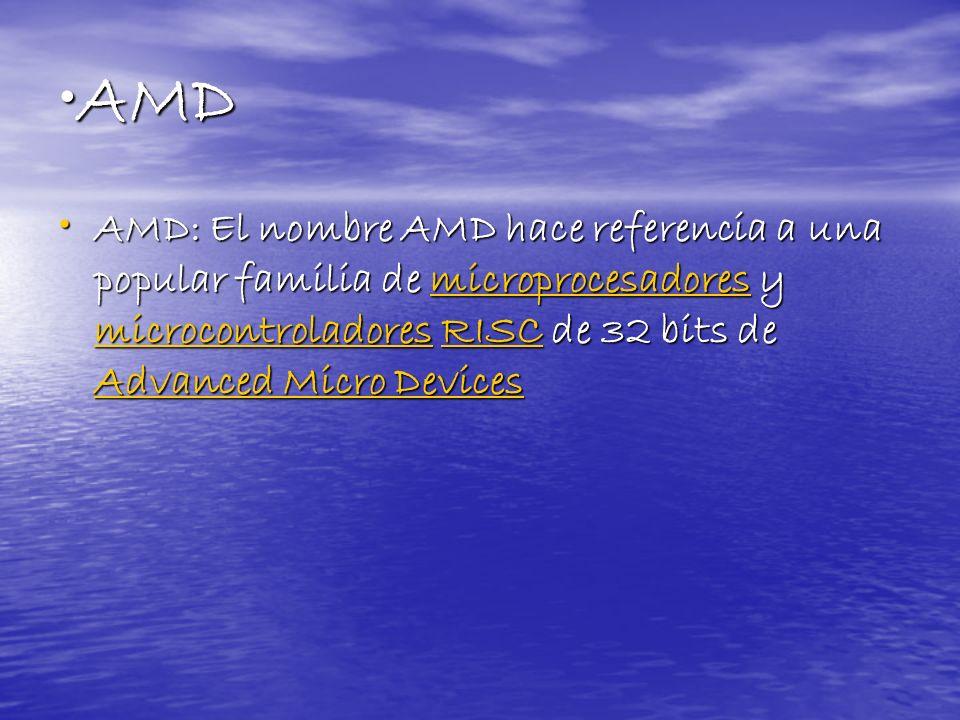 AMDAMD AMD: El nombre AMD hace referencia a una popular familia de microprocesadores y microcontroladores RISC de 32 bits de Advanced Micro Devices AM