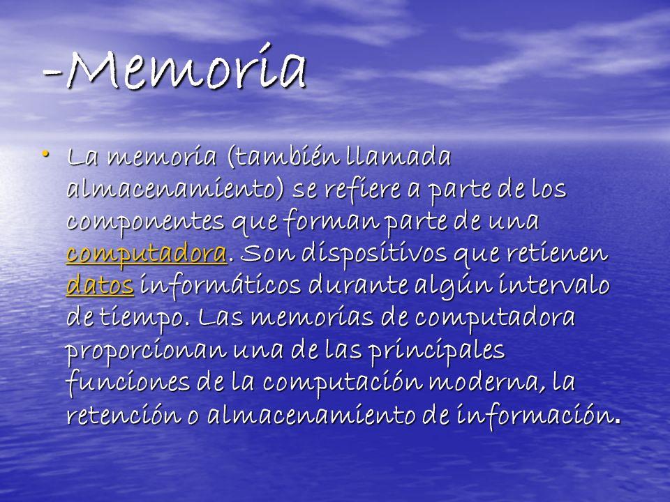-Memoria La memoria (también llamada almacenamiento) se refiere a parte de los componentes que forman parte de una computadora. Son dispositivos que r