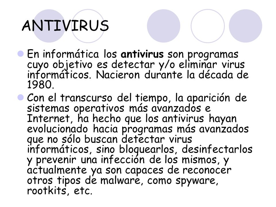 ANTIVIRUS En informática los antivirus son programas cuyo objetivo es detectar y/o eliminar virus informáticos. Nacieron durante la década de 1980. Co