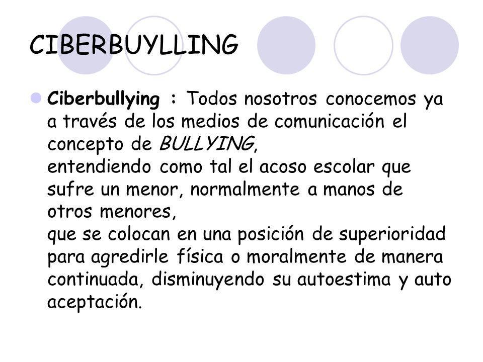 CIBERBUYLLING Ciberbullying : Todos nosotros conocemos ya a través de los medios de comunicación el concepto de BULLYING, entendiendo como tal el acos