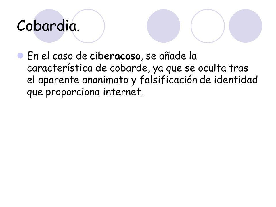 Cobardia. En el caso de ciberacoso, se añade la característica de cobarde, ya que se oculta tras el aparente anonimato y falsificación de identidad qu