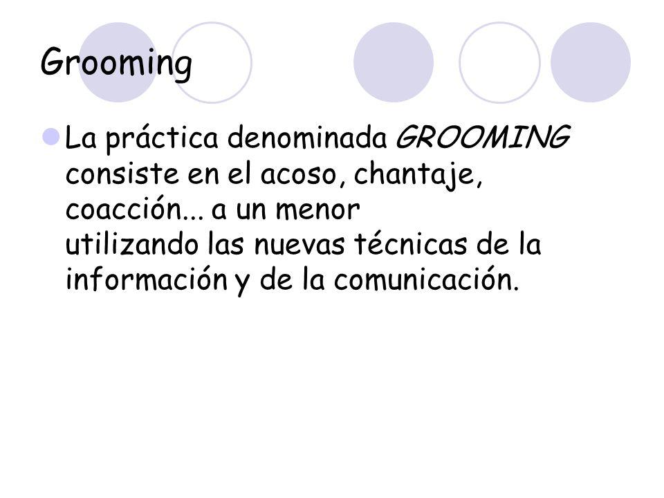 Grooming La práctica denominada GROOMING consiste en el acoso, chantaje, coacción... a un menor utilizando las nuevas técnicas de la información y de