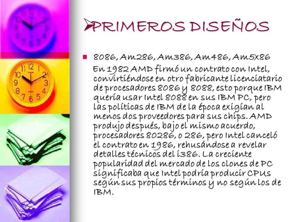 PRIMEROS DISEÑOS PRIMEROS DISEÑOS 8086, Am286, Am386, Am486, Am5x86 8086, Am286, Am386, Am486, Am5x86 En 1982 AMD firmó un contrato con Intel, convirt