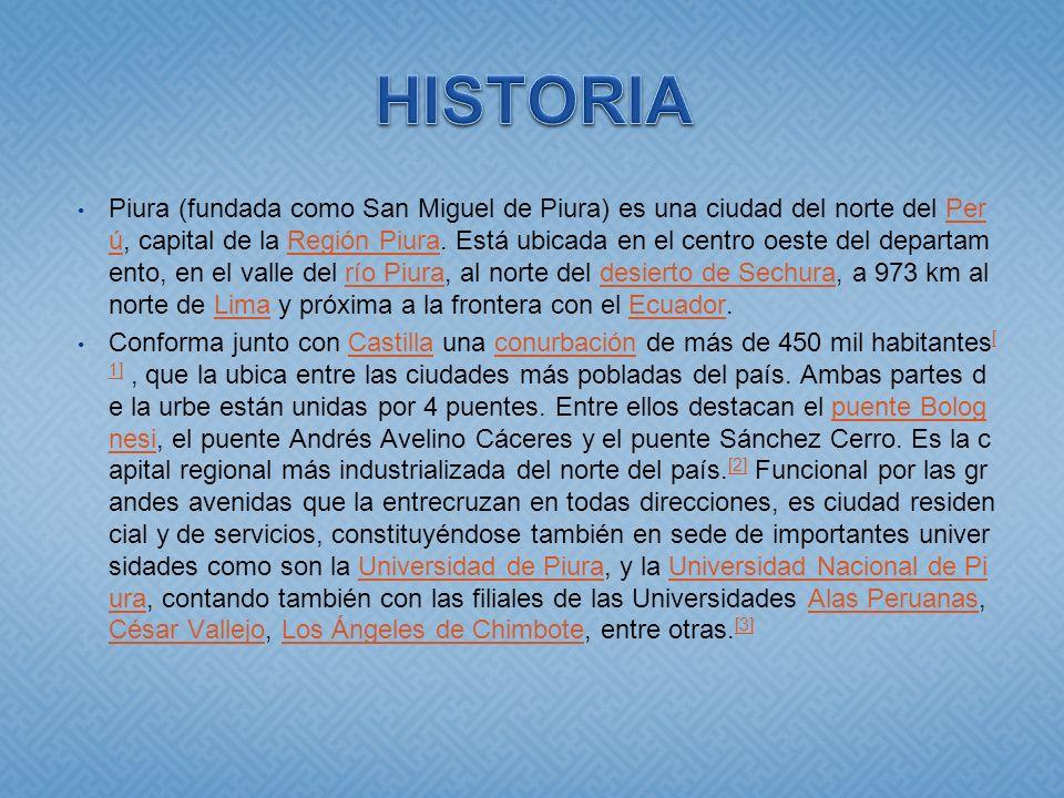 Piura (fundada como San Miguel de Piura) es una ciudad del norte del Per ú, capital de la Región Piura. Está ubicada en el centro oeste del departam e