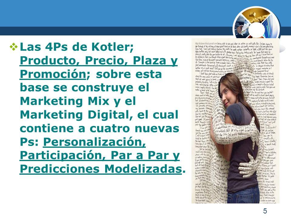 5 Las 4Ps de Kotler; Producto, Precio, Plaza y Promoción; sobre esta base se construye el Marketing Mix y el Marketing Digital, el cual contiene a cuatro nuevas Ps: Personalización, Participación, Par a Par y Predicciones Modelizadas.