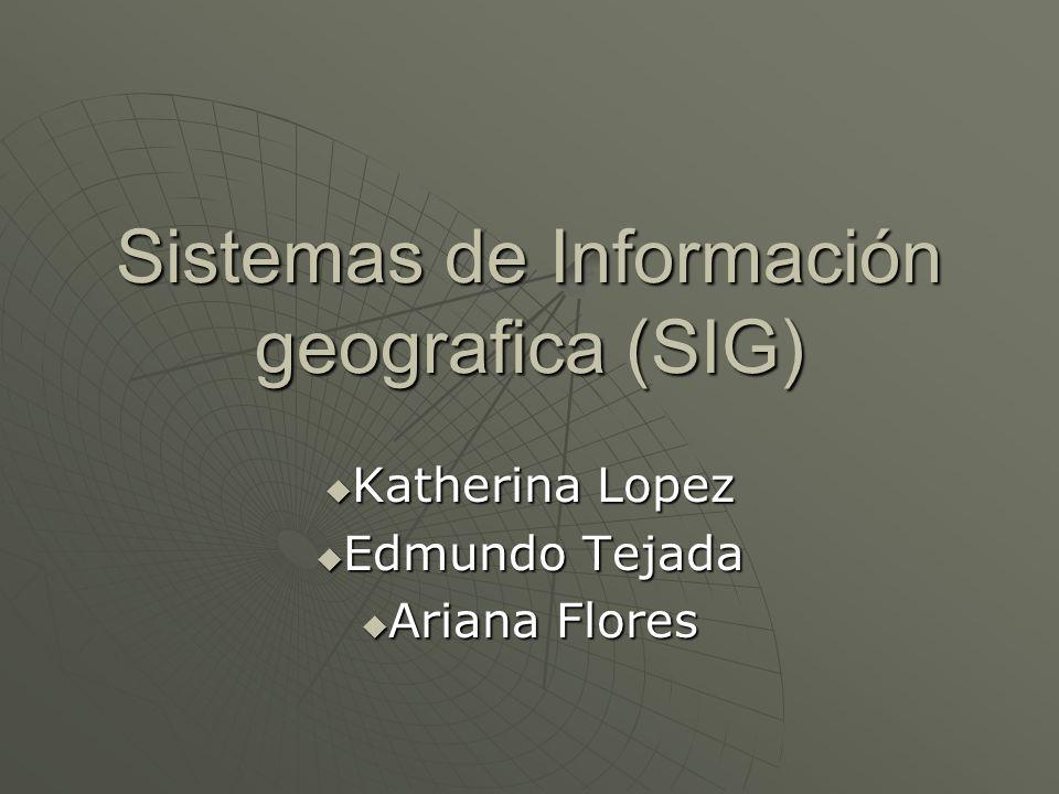 Sistemas de Información geografica (SIG) Katherina Lopez Katherina Lopez Edmundo Tejada Edmundo Tejada Ariana Flores Ariana Flores