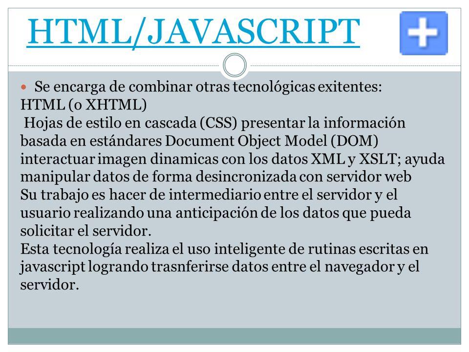 HTML/JAVASCRIPT Se encarga de combinar otras tecnológicas exitentes: HTML (o XHTML) Hojas de estilo en cascada (CSS) presentar la información basada en estándares Document Object Model (DOM) interactuar imagen dinamicas con los datos XML y XSLT; ayuda manipular datos de forma desincronizada con servidor web Su trabajo es hacer de intermediario entre el servidor y el usuario realizando una anticipación de los datos que pueda solicitar el servidor.