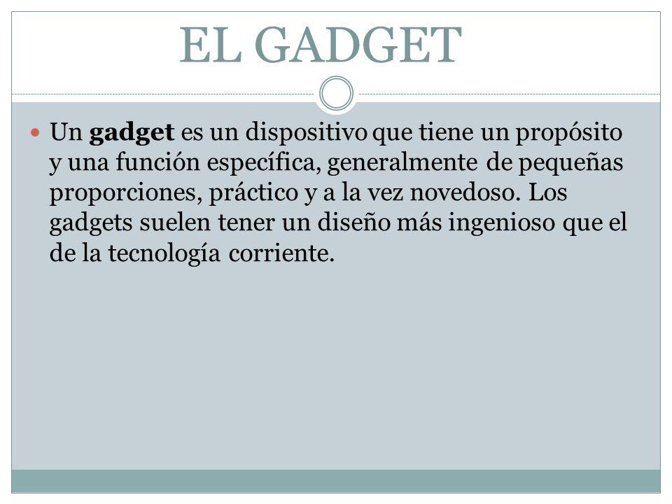 EL GADGET Un gadget es un dispositivo que tiene un propósito y una función específica, generalmente de pequeñas proporciones, práctico y a la vez novedoso.