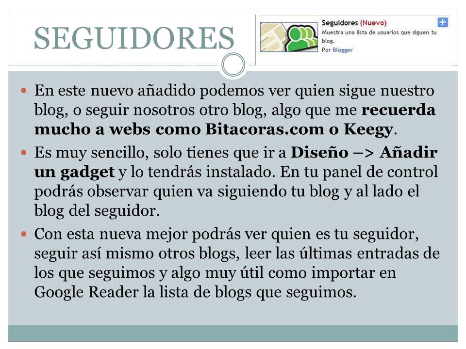 SEGUIDORES En este nuevo añadido podemos ver quien sigue nuestro blog, o seguir nosotros otro blog, algo que me recuerda mucho a webs como Bitacoras.com o Keegy.