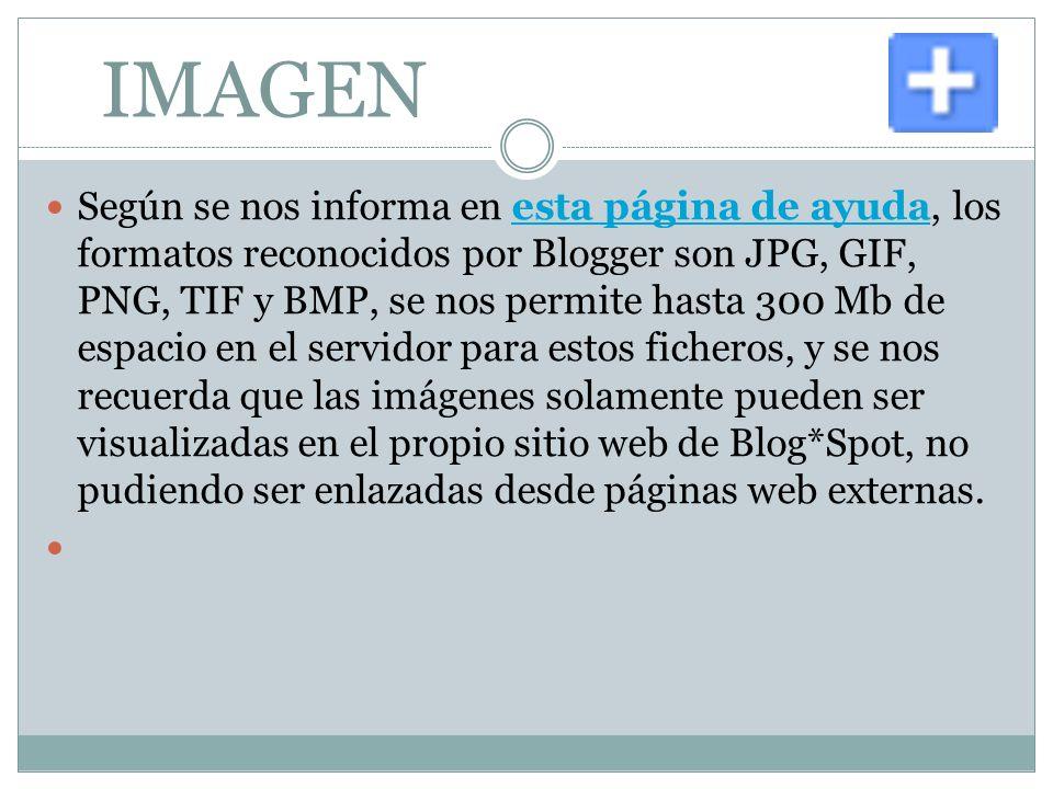 IMAGEN Según se nos informa en esta página de ayuda, los formatos reconocidos por Blogger son JPG, GIF, PNG, TIF y BMP, se nos permite hasta 300 Mb de espacio en el servidor para estos ficheros, y se nos recuerda que las imágenes solamente pueden ser visualizadas en el propio sitio web de Blog*Spot, no pudiendo ser enlazadas desde páginas web externas.esta página de ayuda